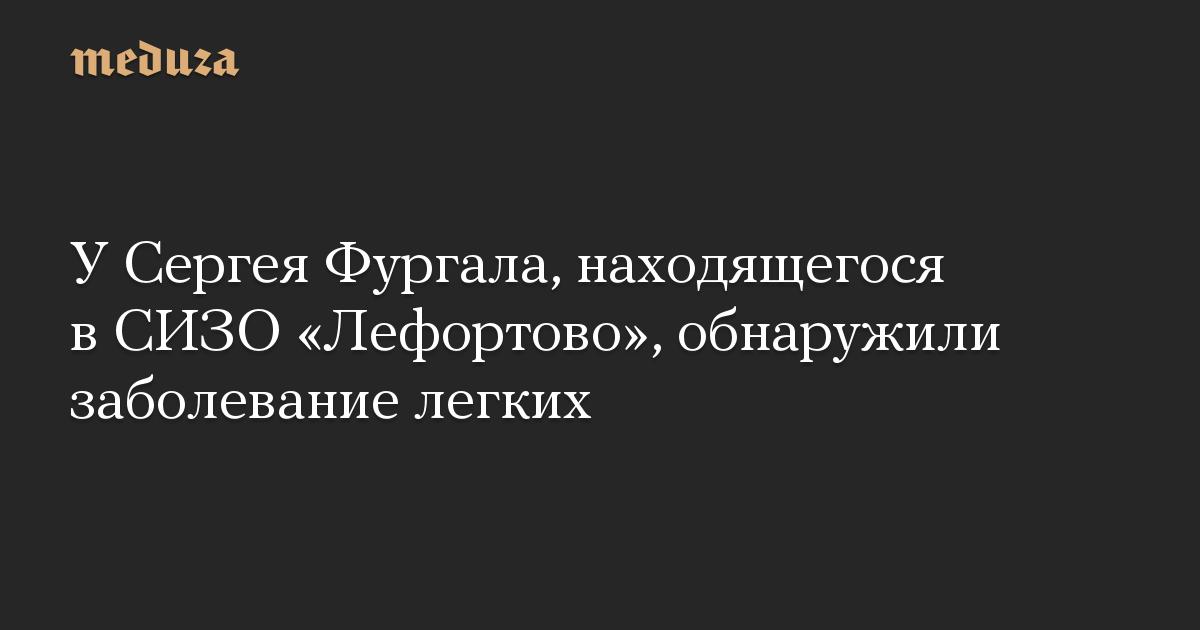 У Сергея Фургала, находящегося в СИЗО «Лефортово», обнаружили заболевание легких